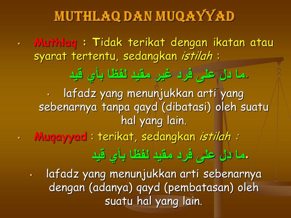 MUTHLAQ DAN MUQAYYAD Muthlaq : Tidak terikat dengan ikatan atau syarat tertentu, sedangkan istilah : ما دل على فرد غير مقيد لفظا بأي قيد lafadz yang m