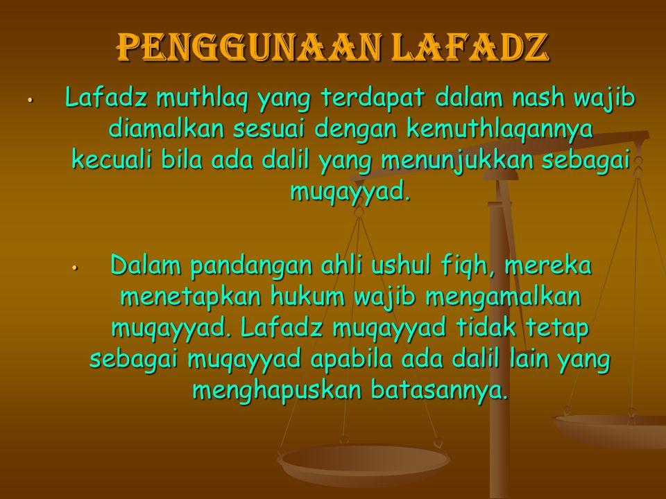 PENGGUNAAN LAFADZ Lafadz muthlaq yang terdapat dalam nash wajib diamalkan sesuai dengan kemuthlaqannya kecuali bila ada dalil yang menunjukkan sebagai