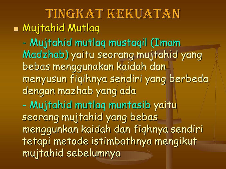 Tingkat kekuatan Mujtahid Mutlaq Mujtahid Mutlaq - Mujtahid mutlaq mustaqil (Imam Madzhab) yaitu seorang mujtahid yang bebas menggunakan kaidah dan me
