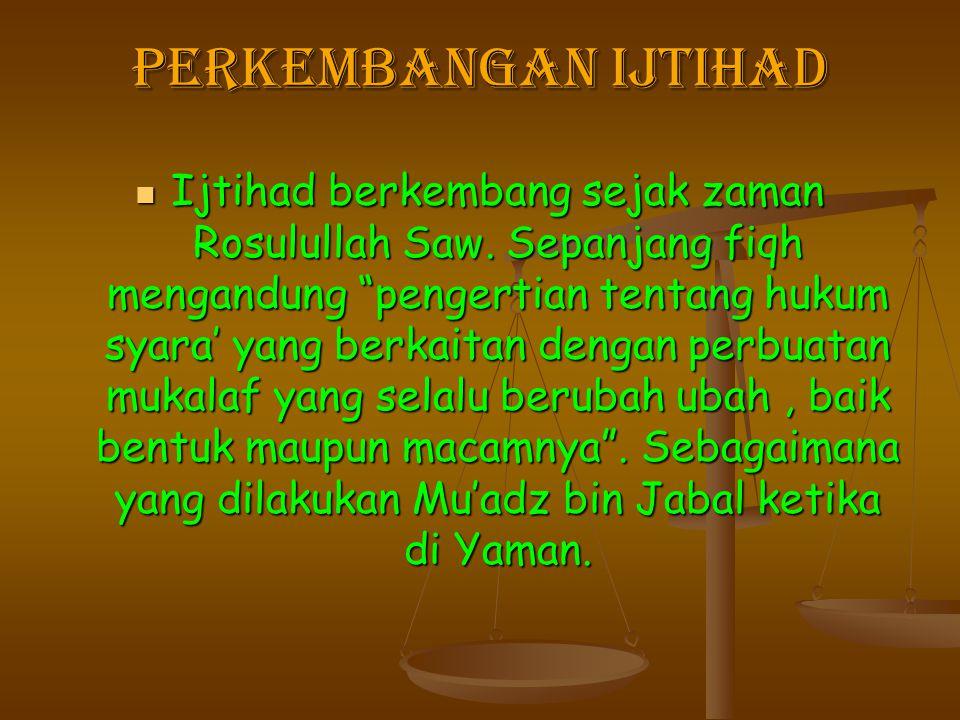 """Perkembangan Ijtihad Ijtihad berkembang sejak zaman Rosulullah Saw. Sepanjang fiqh mengandung """"pengertian tentang hukum syara' yang berkaitan dengan p"""