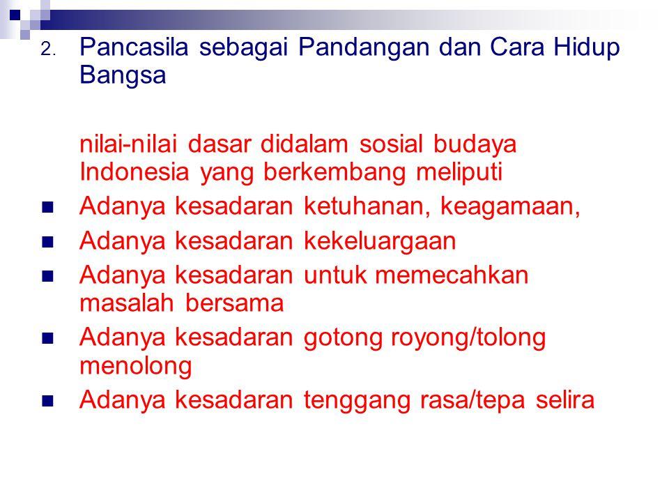2. Pancasila sebagai Pandangan dan Cara Hidup Bangsa nilai-nilai dasar didalam sosial budaya Indonesia yang berkembang meliputi Adanya kesadaran ketuh