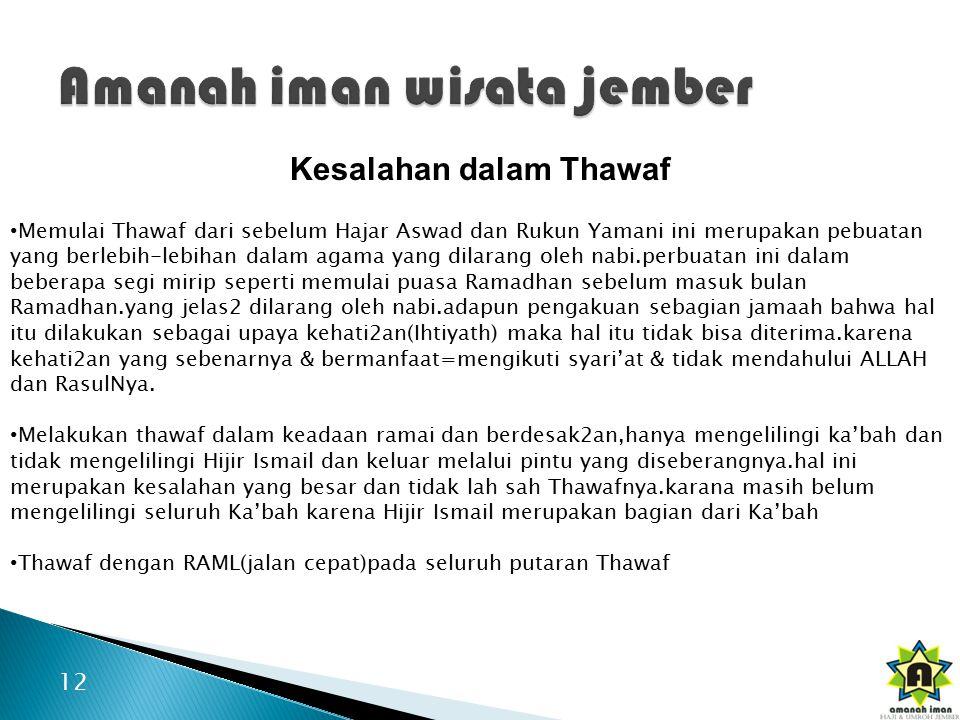 12 Kesalahan dalam Thawaf Memulai Thawaf dari sebelum Hajar Aswad dan Rukun Yamani ini merupakan pebuatan yang berlebih-lebihan dalam agama yang dilarang oleh nabi.perbuatan ini dalam beberapa segi mirip seperti memulai puasa Ramadhan sebelum masuk bulan Ramadhan.yang jelas2 dilarang oleh nabi.adapun pengakuan sebagian jamaah bahwa hal itu dilakukan sebagai upaya kehati2an(Ihtiyath) maka hal itu tidak bisa diterima.karena kehati2an yang sebenarnya & bermanfaat=mengikuti syari'at & tidak mendahului ALLAH dan RasulNya.