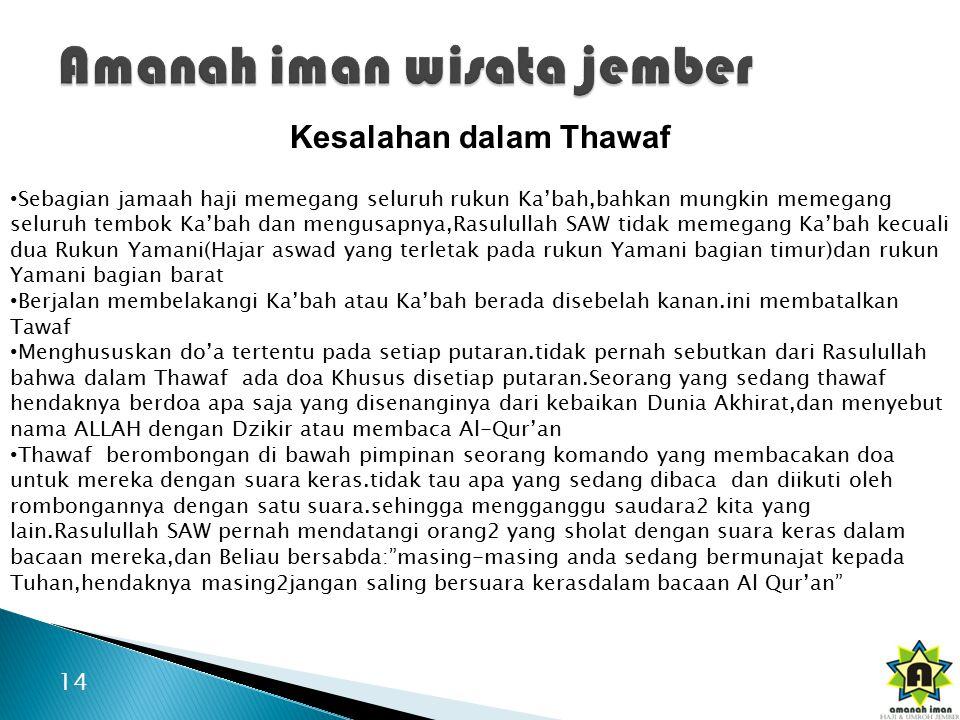 14 Kesalahan dalam Thawaf Sebagian jamaah haji memegang seluruh rukun Ka'bah,bahkan mungkin memegang seluruh tembok Ka'bah dan mengusapnya,Rasulullah SAW tidak memegang Ka'bah kecuali dua Rukun Yamani(Hajar aswad yang terletak pada rukun Yamani bagian timur)dan rukun Yamani bagian barat Berjalan membelakangi Ka'bah atau Ka'bah berada disebelah kanan.ini membatalkan Tawaf Menghususkan do'a tertentu pada setiap putaran.tidak pernah sebutkan dari Rasulullah bahwa dalam Thawaf ada doa Khusus disetiap putaran.Seorang yang sedang thawaf hendaknya berdoa apa saja yang disenanginya dari kebaikan Dunia Akhirat,dan menyebut nama ALLAH dengan Dzikir atau membaca Al-Qur'an Thawaf berombongan di bawah pimpinan seorang komando yang membacakan doa untuk mereka dengan suara keras.tidak tau apa yang sedang dibaca dan diikuti oleh rombongannya dengan satu suara.sehingga mengganggu saudara2 kita yang lain.Rasulullah SAW pernah mendatangi orang2 yang sholat dengan suara keras dalam bacaan mereka,dan Beliau bersabda: masing-masing anda sedang bermunajat kepada Tuhan,hendaknya masing2jangan saling bersuara kerasdalam bacaan Al Qur'an