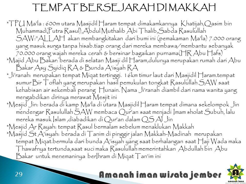 29 TEMPAT BERSEJARAH DI MAKKAH *TPU Ma'la : 600m utara Masjidil Haram tempat dimakamkannya Khatijah,Qasim bin Muhammad(Putra Rasul),Abdul Muthalib Abi Thalib,Sabda Rasulullah SAW: ALLAH akan membangkitakan dari bumi ini (pemakaman Ma'la) 7.000 orang yang masuk surga tanpa hisab.tiap orang dari mereka membawa/membantu sebanyak 70.000 orang wajah mereka cerah & bersinar bagaikan purnama(HR Abu Hafs) *Majid Abu Bakar: berada di selatan Masji dil Haram,dulunya merupakan rumah dari Abu Bakar Asy Syidiq RA & Bunda A'isyah RA *Ji'ranah: merupakan tempat Miqat tertinggi.