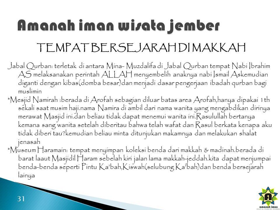 31 TEMPAT BERSEJARAH DI MAKKAH Jabal Qurban: terletak di antara Mina- Muzdalifa di Jabal Qurban tempat Nabi Ibrahim AS melaksanakan perintah ALLAH menyembelih anaknya nabi Ismail Askemudian diganti dengan kibas(domba besar)dan menjadi dasar pengerjaan ibadah qurban bagi muslimin *Mesjid Namirah :berada di Arofah sebagian diluar batas area Arofah,hanya dipakai 1th sekali saat musim haji.nama Namira di ambil dari nama wanita yang mengabdikan dirinya merawat Masjid ini.dan beliau tidak dapat menemui wanita ini.Rasulullah bertanya kemana sang wanita setelah diberitau bahwa telah wafat dan Rasul berkata kenapa aku tidak diberi tau?kemudian beliau minta ditunjukan makamnya dan melakukan shalat jenasah *Museum Haramain: tempat menyimpan koleksi benda dari makkah & madinah.berada di barat laaut Masjidil Haram sebelah kiri jalan lama makkah-jeddah.kita dapat menjumpai benda-benda seperti Pintu Ka'bah,Kiswah(selubung Ka'bah)dan benda bersejarah lainya