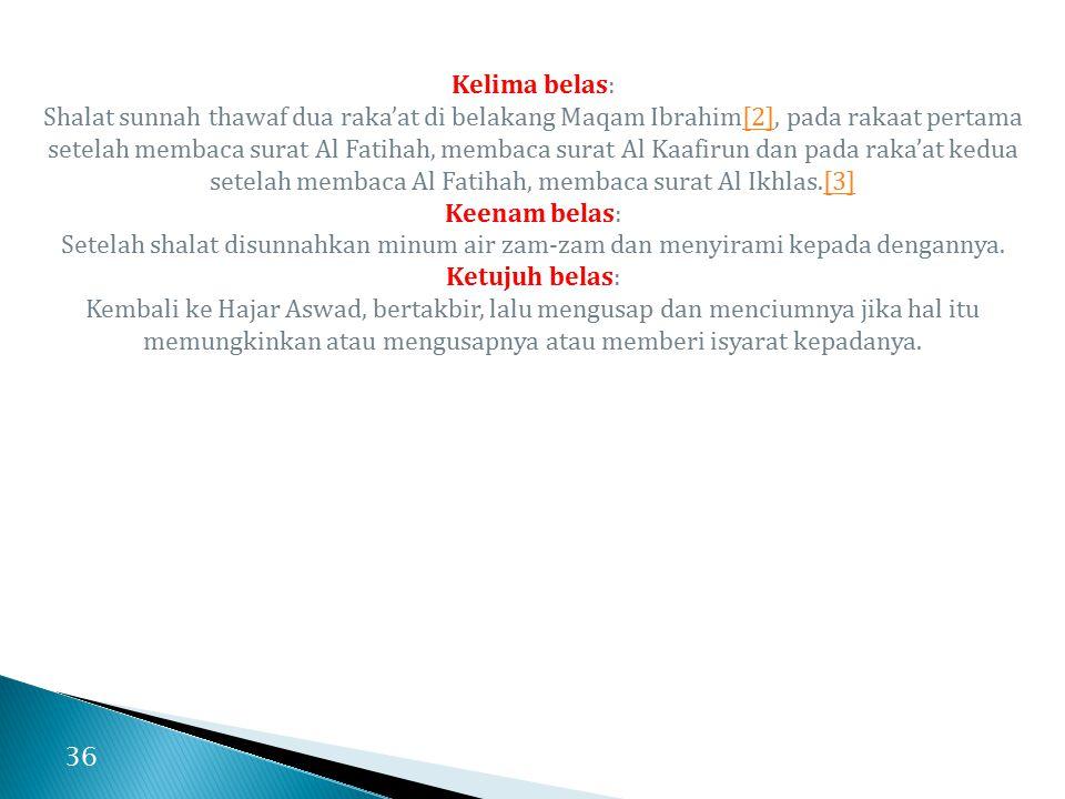 Kelima belas: Shalat sunnah thawaf dua raka'at di belakang Maqam Ibrahim[2], pada rakaat pertama setelah membaca surat Al Fatihah, membaca surat Al Kaafirun dan pada raka'at kedua setelah membaca Al Fatihah, membaca surat Al Ikhlas.[3][2][3] Keenam belas: Setelah shalat disunnahkan minum air zam-zam dan menyirami kepada dengannya.
