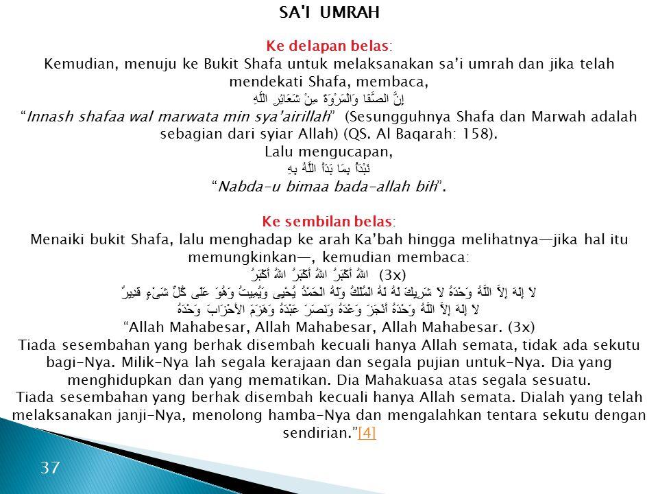 SA I UMRAH Ke delapan belas: Kemudian, menuju ke Bukit Shafa untuk melaksanakan sa'i umrah dan jika telah mendekati Shafa, membaca, إِنَّ الصَّفَا وَالْمَرْوَةَ مِنْ شَعَائِرِ اللَّهِ Innash shafaa wal marwata min sya'airillah (Sesungguhnya Shafa dan Marwah adalah sebagian dari syiar Allah) (QS.