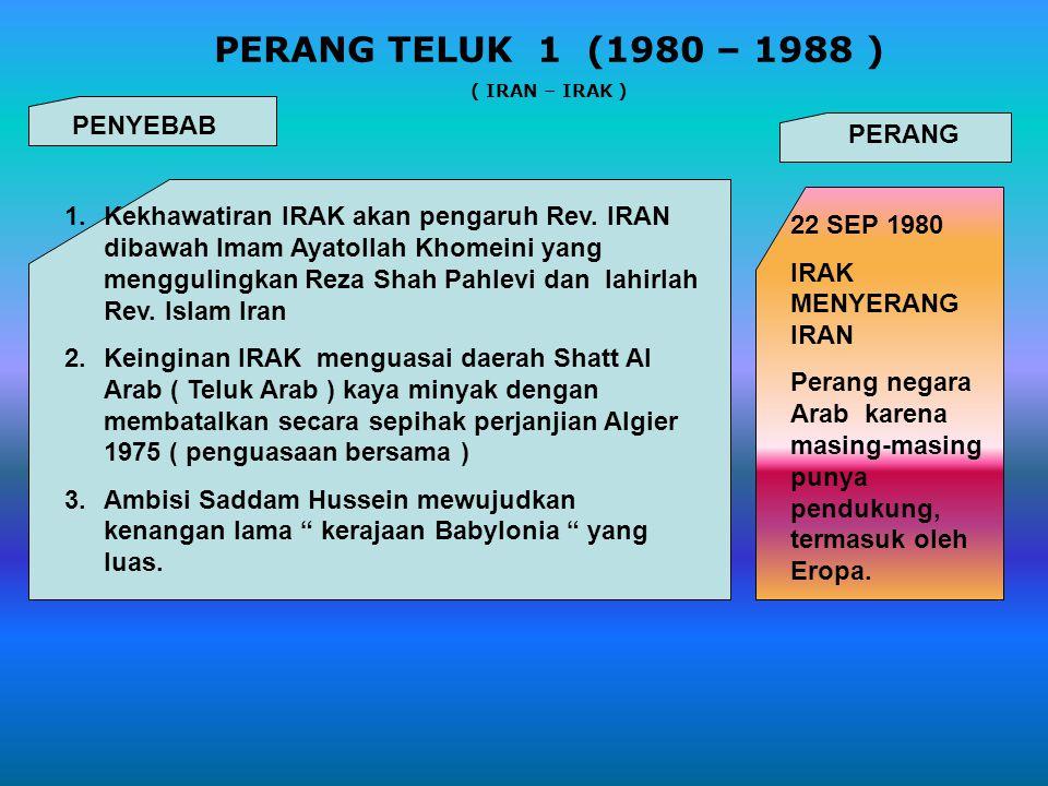 PERANG TELUK 1 (1980 – 1988 ) ( IRAN – IRAK ) PENYEBAB 1.Kekhawatiran IRAK akan pengaruh Rev. IRAN dibawah Imam Ayatollah Khomeini yang menggulingkan