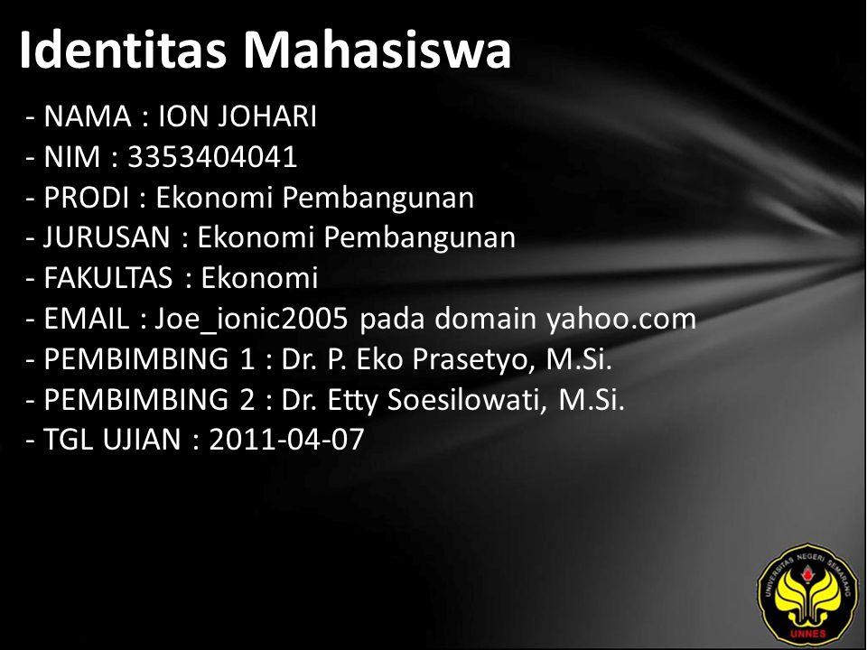 Identitas Mahasiswa - NAMA : ION JOHARI - NIM : 3353404041 - PRODI : Ekonomi Pembangunan - JURUSAN : Ekonomi Pembangunan - FAKULTAS : Ekonomi - EMAIL : Joe_ionic2005 pada domain yahoo.com - PEMBIMBING 1 : Dr.