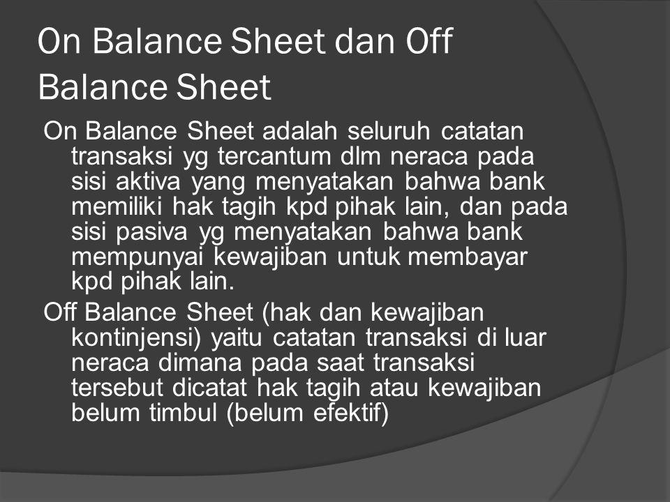 On Balance Sheet dan Off Balance Sheet On Balance Sheet adalah seluruh catatan transaksi yg tercantum dlm neraca pada sisi aktiva yang menyatakan bahw