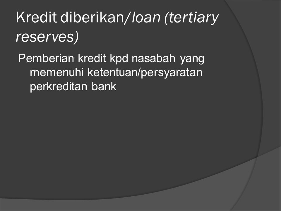 Kredit diberikan/loan (tertiary reserves) Pemberian kredit kpd nasabah yang memenuhi ketentuan/persyaratan perkreditan bank