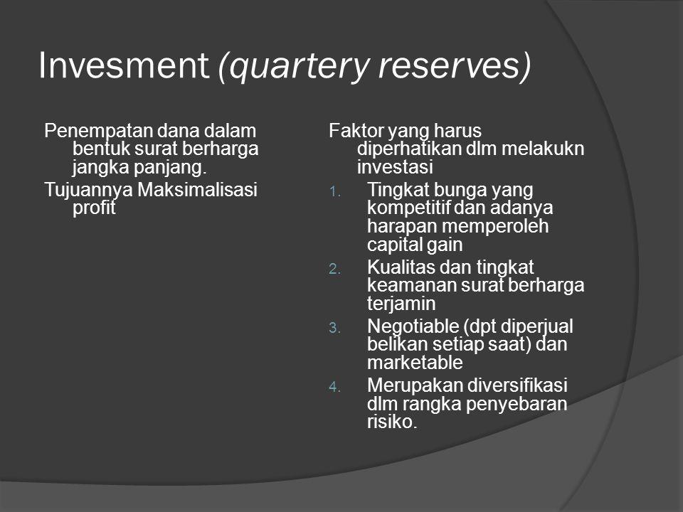 Invesment (quartery reserves) Penempatan dana dalam bentuk surat berharga jangka panjang. Tujuannya Maksimalisasi profit Faktor yang harus diperhatika