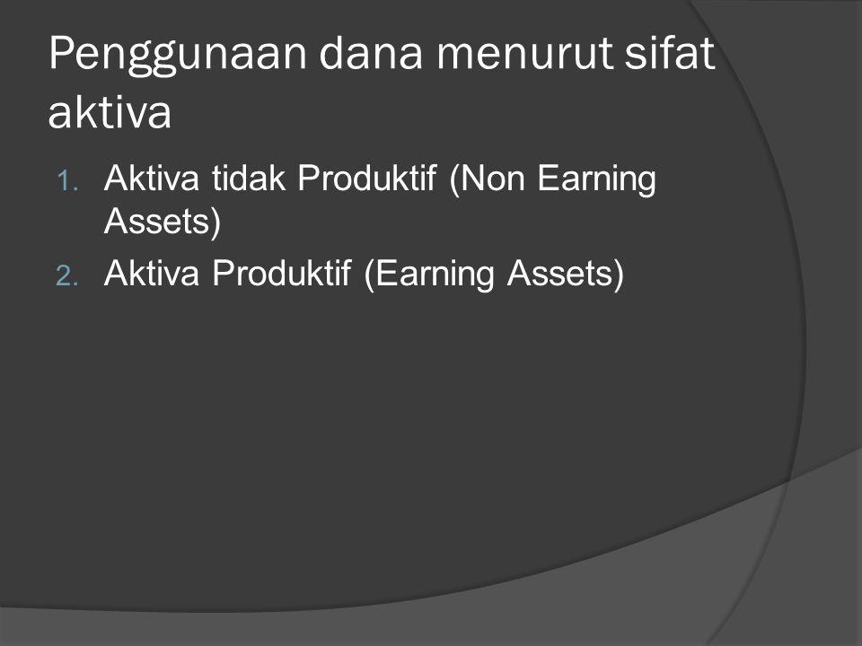 Penggunaan dana menurut sifat aktiva 1. Aktiva tidak Produktif (Non Earning Assets) 2. Aktiva Produktif (Earning Assets)