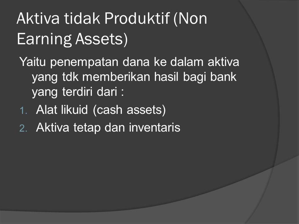 Aktiva tidak Produktif (Non Earning Assets) Yaitu penempatan dana ke dalam aktiva yang tdk memberikan hasil bagi bank yang terdiri dari : 1. Alat liku