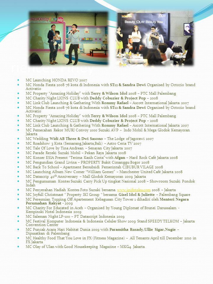 riences Firley MC Launching HONDA REVO 2007 MC Honda Fiesta 2008 76 kota di Indonesia with ST12 & Sandra Dewi Organised by Octozio brand Activatio MC Property Amazing Holiday with Terry & Wilson Idol 2008 – PTC Mall Palembang MC Charity Night LIONS CLUB with Deddy Cobuzier & Project Pop – 2008 MC Link Club Launching & Gathering With Rommy Rafael – Ascott International Jakarta 2007 MC Honda Fiesta 2008 76 kota di Indonesia with ST12 & Sandra Dewi Organised by Octozio brand Activatio MC Property Amazing Holiday with Terry & Wilson Idol 2008 – PTC Mall Palembang MC Charity Night LIONS CLUB with Deddy Cobuzier & Project Pop – 2008 MC Link Club Launching & Gathering With Rommy Rafael – Ascott International Jakarta 2007 MC Pemecahan Rekor MURI Convoy 1000 Suzuki AVP – Indo Mobil & Mega Glodok Kemayoran Jakarta MC Wedding Widi AB Three & Dwi Sasono – The Lodge of Jagorawi 2007 MC Roadshow 3 Kota (Semarang,Jakarta,Bali) – Astro Ceria TV 2007 MC Tale Of Love by Tina Andrean – Senayan City Jakarta 2007 MC Parade Rezeki Suzuki Mobil – Pekan Raya Jakarta 2008 MC Konser ESIA Present Terima Kasih Cinta with Afgan – Hard Rock Café Jakarta 2008 MC Pengundian Grand Livina – PROPERTY Bukit Cimanggu Bogor 2008 MC Back To School – Apartment Bersubsidi Pemerintah CIBUBUR VILAGE 2008 MC Launching Album New Comer William Gomez – Manchester United Café Jakarta 2008 MC Datascrip 40 th Anniversary – Mall Glodok Kemayoran 2009 Jakarta MC Pengumuman Kontes Suzuki Carry Pick Up tingkat Nasional 2008 – Showroom Suzuki Pondok Indah MC Penyerahan Hadiah Kontes Foto Suzuki bersama www.inifotoku.com 2008 – Jakartawww.inifotoku.com MC Joyfull Christmast Property IKI Group bersama Gisel Idol & Juliette – Palembang Square MC Peresmian Topping Off Apartement Kebagusan City Tower 1 dihadiri oleh Menteri Negara Perumahan Rakyat - 2009 MC Charity For Educated in Aceh – Organised by Young Diplomat of Brunei Darussalam - Kempinski Hotel Indonesia 2009 MC Saleman Night LP-100 – PT Datascript Indonesia 2009 MC