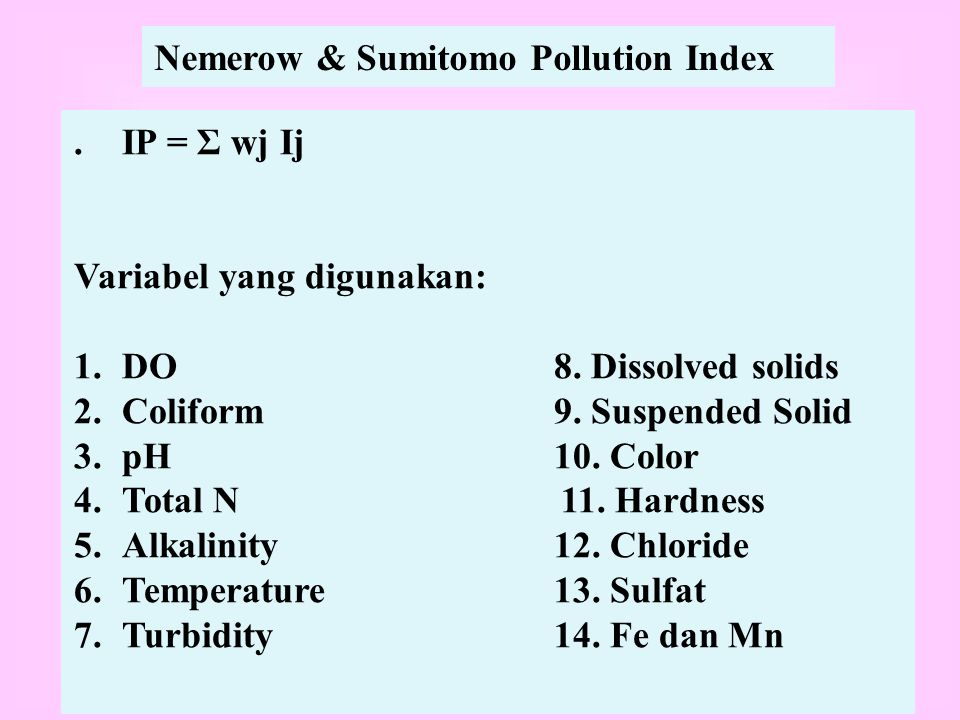Nemerow & Sumitomo Pollution Index.IP = Σ wj Ij Variabel yang digunakan: 1.DO8. Dissolved solids 2.Coliform9. Suspended Solid 3.pH10. Color 4.Total N