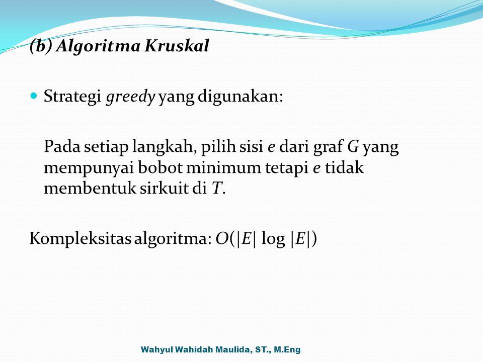 (b) Algoritma Kruskal Strategi greedy yang digunakan: Pada setiap langkah, pilih sisi e dari graf G yang mempunyai bobot minimum tetapi e tidak memben