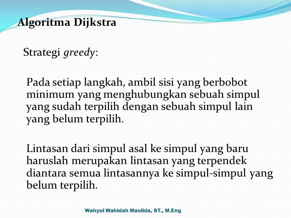 Algoritma Dijkstra Strategi greedy: Pada setiap langkah, ambil sisi yang berbobot minimum yang menghubungkan sebuah simpul yang sudah terpilih dengan