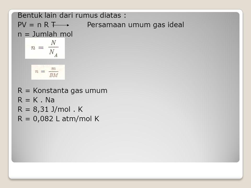 Bentuk lain dari rumus diatas : PV = n R T Persamaan umum gas ideal n = Jumlah mol R = Konstanta gas umum R = K.