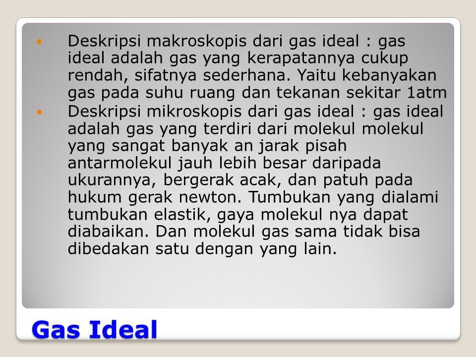 Gas Ideal Deskripsi makroskopis dari gas ideal : gas ideal adalah gas yang kerapatannya cukup rendah, sifatnya sederhana.