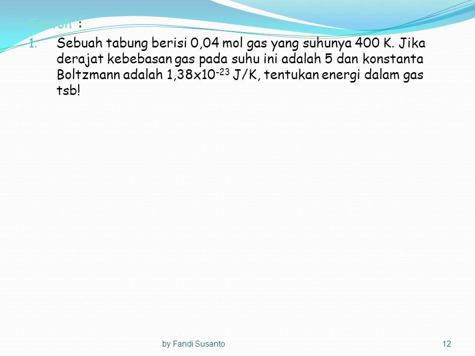 Contoh : 1. Sebuah tabung berisi 0,04 mol gas yang suhunya 400 K. Jika derajat kebebasan gas pada suhu ini adalah 5 dan konstanta Boltzmann adalah 1,3