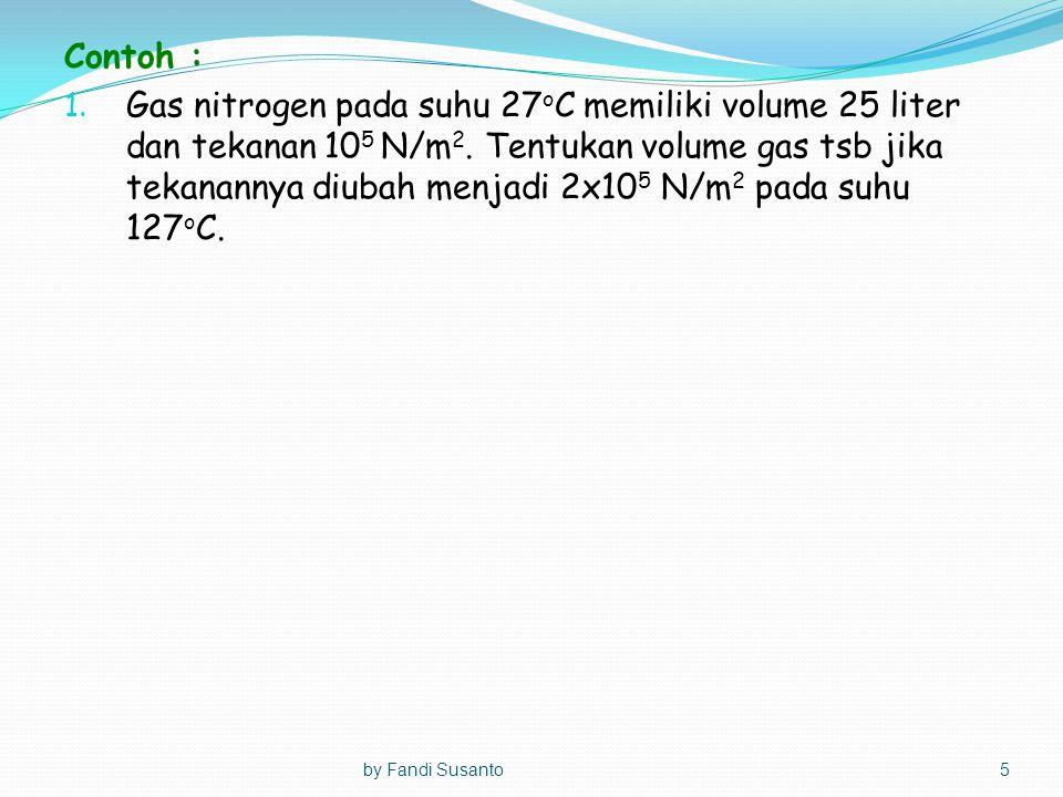 Contoh : 1. Gas nitrogen pada suhu 27 o C memiliki volume 25 liter dan tekanan 10 5 N/m 2. Tentukan volume gas tsb jika tekanannya diubah menjadi 2x10