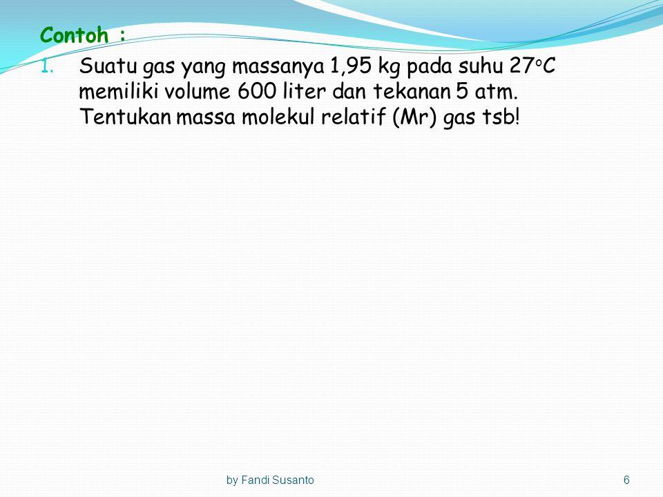 Contoh : 1. Suatu gas yang massanya 1,95 kg pada suhu 27 o C memiliki volume 600 liter dan tekanan 5 atm. Tentukan massa molekul relatif (Mr) gas tsb!