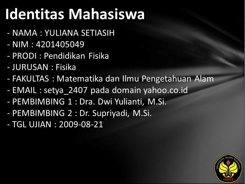Identitas Mahasiswa - NAMA : YULIANA SETIASIH - NIM : 4201405049 - PRODI : Pendidikan Fisika - JURUSAN : Fisika - FAKULTAS : Matematika dan Ilmu Pengetahuan Alam - EMAIL : setya_2407 pada domain yahoo.co.id - PEMBIMBING 1 : Dra.