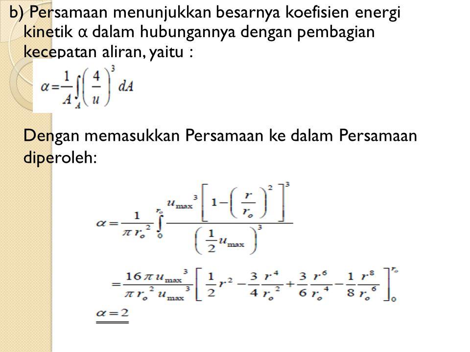 b) Persamaan menunjukkan besarnya koefisien energi kinetik α dalam hubungannya dengan pembagian kecepatan aliran, yaitu : Dengan memasukkan Persamaan