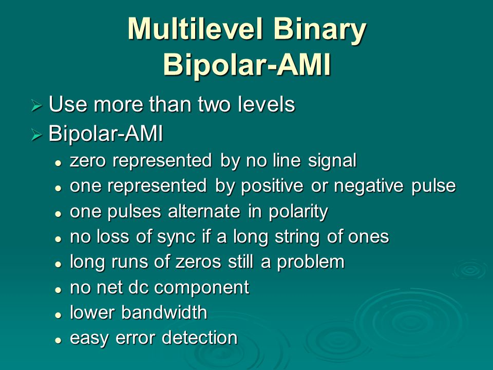 Multilevel Binary Bipolar-AMI  Use more than two levels  Bipolar-AMI zero represented by no line signal zero represented by no line signal one represented by positive or negative pulse one represented by positive or negative pulse one pulses alternate in polarity one pulses alternate in polarity no loss of sync if a long string of ones no loss of sync if a long string of ones long runs of zeros still a problem long runs of zeros still a problem no net dc component no net dc component lower bandwidth lower bandwidth easy error detection easy error detection