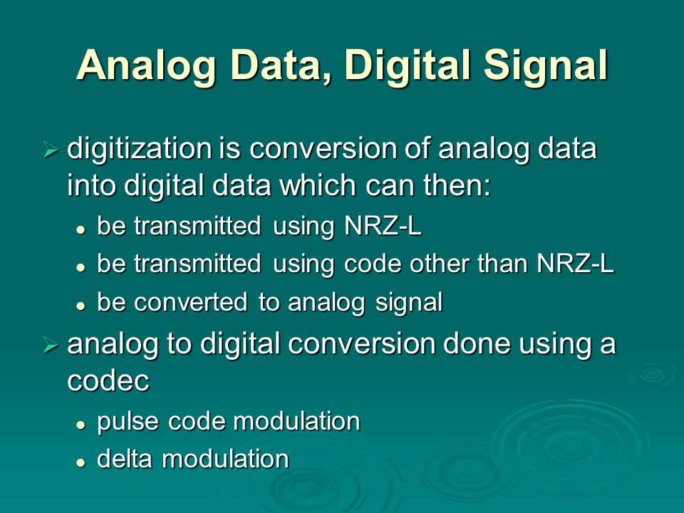 Analog Data, Digital Signal  digitization is conversion of analog data into digital data which can then: be transmitted using NRZ-L be transmitted using NRZ-L be transmitted using code other than NRZ-L be transmitted using code other than NRZ-L be converted to analog signal be converted to analog signal  analog to digital conversion done using a codec pulse code modulation pulse code modulation delta modulation delta modulation