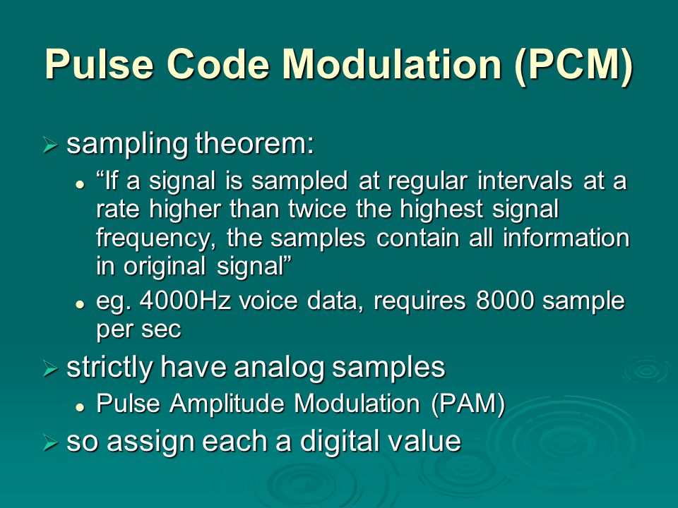 Pulse Code Modulation (PCM)  sampling theorem: If a signal is sampled at regular intervals at a rate higher than twice the highest signal frequency, the samples contain all information in original signal If a signal is sampled at regular intervals at a rate higher than twice the highest signal frequency, the samples contain all information in original signal eg.