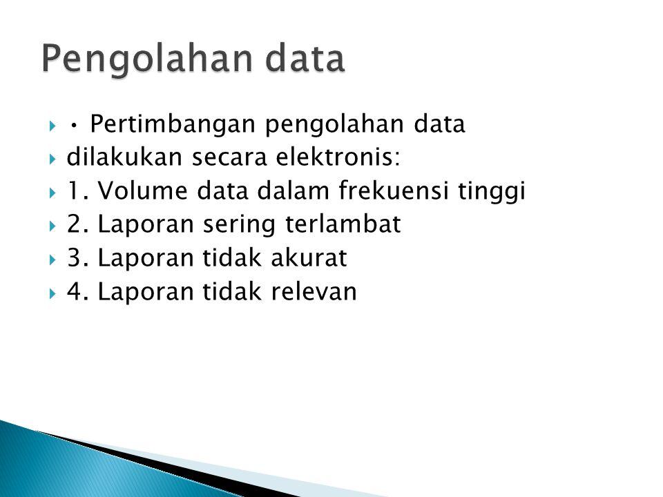  Pertimbangan pengolahan data  dilakukan secara elektronis:  1. Volume data dalam frekuensi tinggi  2. Laporan sering terlambat  3. Laporan tidak