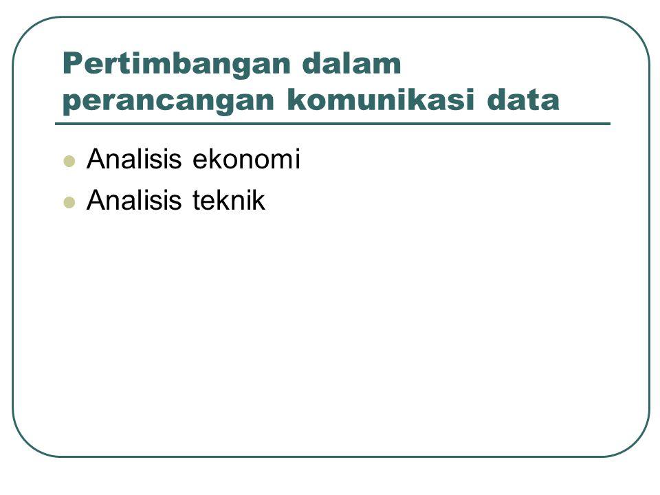 Pertimbangan dalam perancangan komunikasi data Analisis ekonomi Analisis teknik
