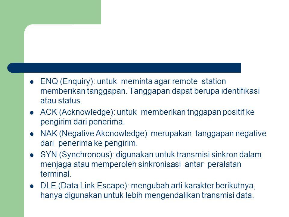 ENQ (Enquiry): untuk meminta agar remote station memberikan tanggapan. Tanggapan dapat berupa identifikasi atau status. ACK (Acknowledge): untuk membe