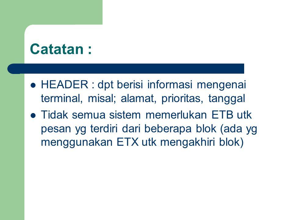 Catatan : HEADER : dpt berisi informasi mengenai terminal, misal; alamat, prioritas, tanggal Tidak semua sistem memerlukan ETB utk pesan yg terdiri da