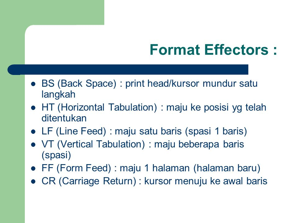 Format Effectors : BS (Back Space) : print head/kursor mundur satu langkah HT (Horizontal Tabulation) : maju ke posisi yg telah ditentukan LF (Line Feed) : maju satu baris (spasi 1 baris) VT (Vertical Tabulation) : maju beberapa baris (spasi) FF (Form Feed) : maju 1 halaman (halaman baru) CR (Carriage Return) : kursor menuju ke awal baris