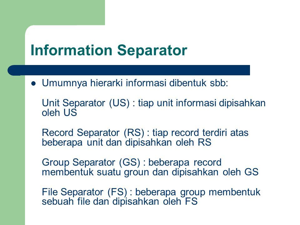 Information Separator Umumnya hierarki informasi dibentuk sbb: Unit Separator (US) : tiap unit informasi dipisahkan oleh US Record Separator (RS) : ti