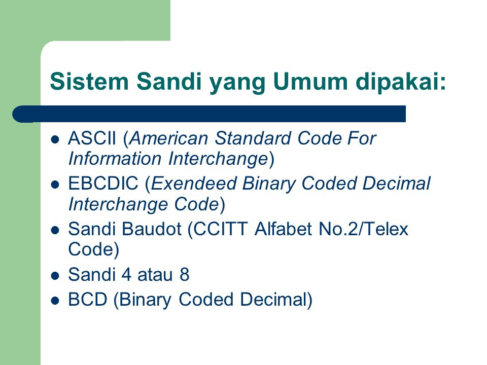 Sandi ASCII ASCII (=CCITT Alfabet No.5) : sandi 7 bit Karakter yang dapat diberi 2 7 = 128 karakter Paling banyak dipakai oleh peralatan komunikasi data Utk transmisi asinkron, tiap karakter terdiri dari 10 atau 11 bit, yaitu : 1 bit awal 7 bit data 1 bit pariti 1 atau 2 bit akhir Pariti : bit tambahan yang digunakan untuk mendeteksi kesalahan