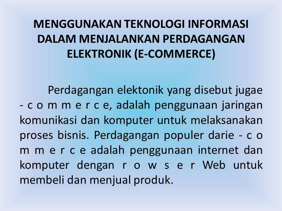 MENGGUNAKAN TEKNOLOGI INFORMASI DALAM MENJALANKAN PERDAGANGAN ELEKTRONIK (E-COMMERCE) Perdagangan elektonik yang disebut jugae - c o m m e r c e, adal