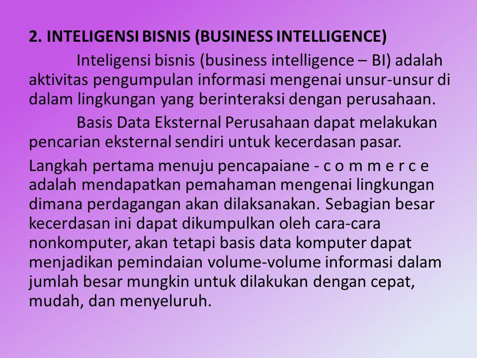 2. INTELIGENSI BISNIS (BUSINESS INTELLIGENCE) Inteligensi bisnis (business intelligence – BI) adalah aktivitas pengumpulan informasi mengenai unsur-un