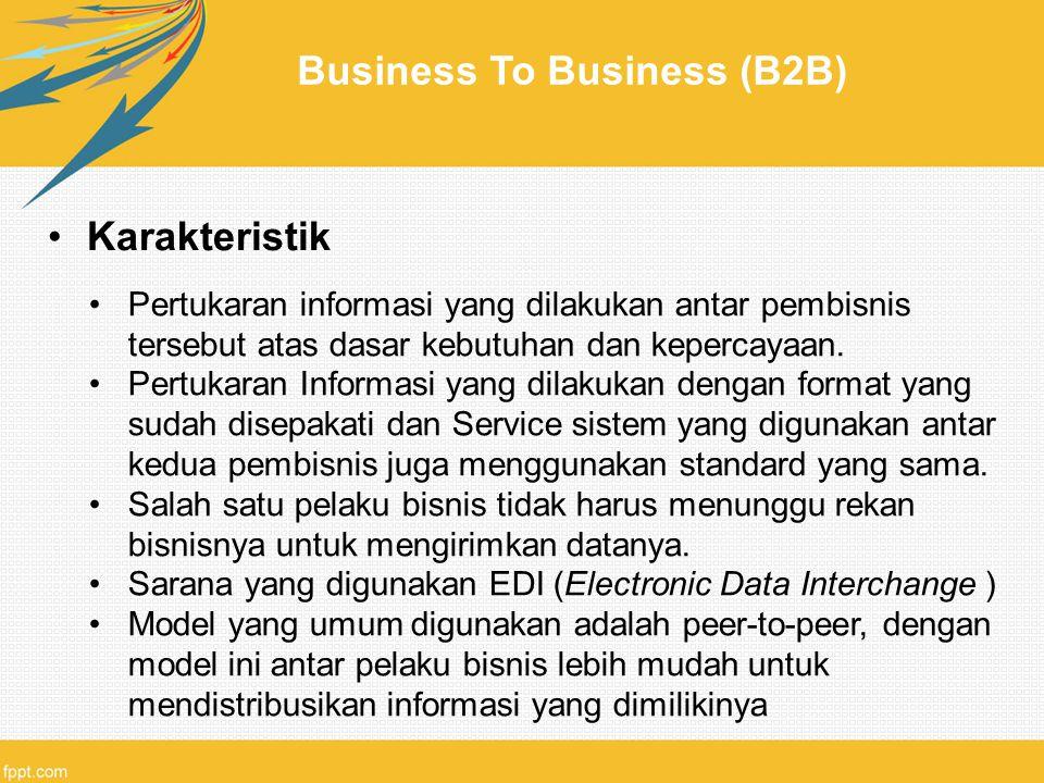 Business To Business (B2B) Karakteristik Pertukaran informasi yang dilakukan antar pembisnis tersebut atas dasar kebutuhan dan kepercayaan. Pertukaran