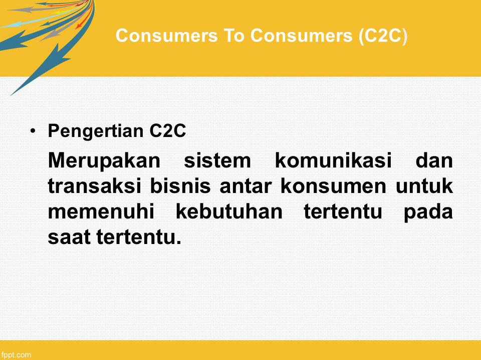 Consumers To Consumers (C2C) Pengertian C2C Merupakan sistem komunikasi dan transaksi bisnis antar konsumen untuk memenuhi kebutuhan tertentu pada saa