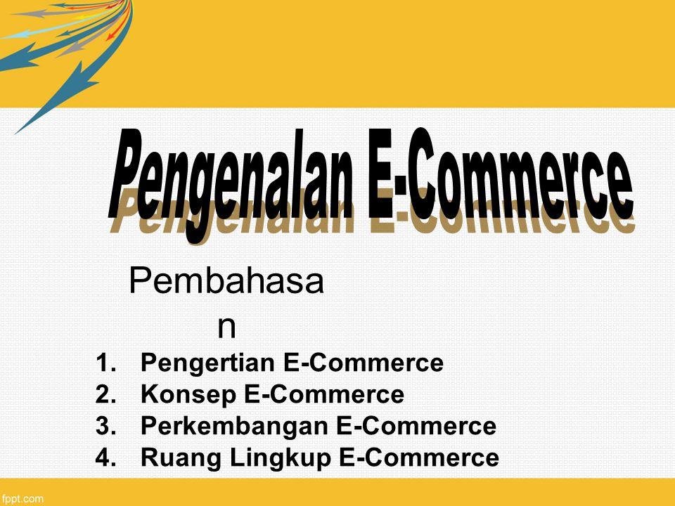 Pembahasa n 1.Pengertian E-Commerce 2.Konsep E-Commerce 3.Perkembangan E-Commerce 4.Ruang Lingkup E-Commerce
