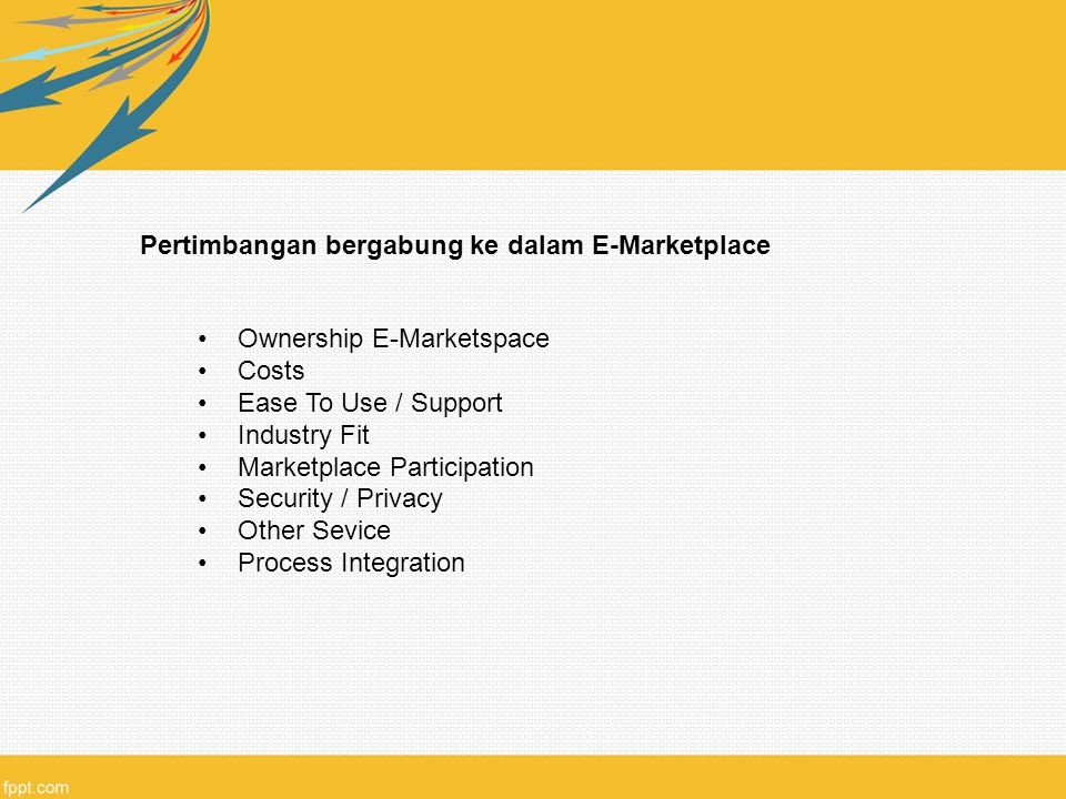 Pertimbangan bergabung ke dalam E-Marketplace Ownership E-Marketspace Costs Ease To Use / Support Industry Fit Marketplace Participation Security / Privacy Other Sevice Process Integration
