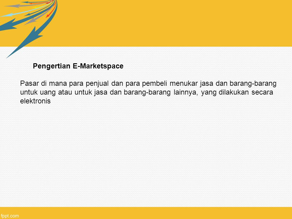 Pengertian E-Marketspace Pasar di mana para penjual dan para pembeli menukar jasa dan barang-barang untuk uang atau untuk jasa dan barang-barang lainn