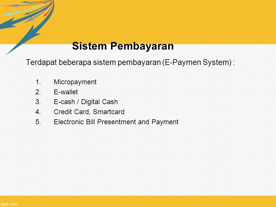 Sistem Pembayaran Terdapat beberapa sistem pembayaran (E-Paymen System) : 1.Micropayment 2.E-wallet 3.E-cash / Digital Cash 4.Credit Card, Smartcard 5