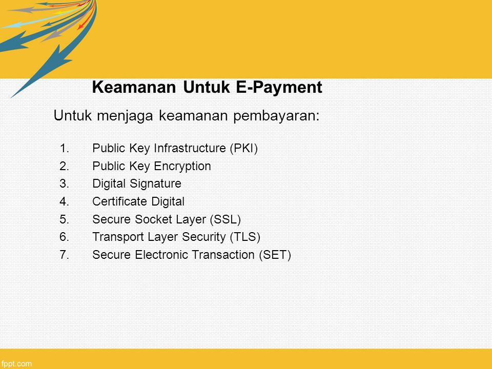 Keamanan Untuk E-Payment Untuk menjaga keamanan pembayaran: 1.Public Key Infrastructure (PKI) 2.Public Key Encryption 3.Digital Signature 4.Certificate Digital 5.Secure Socket Layer (SSL) 6.Transport Layer Security (TLS) 7.Secure Electronic Transaction (SET)