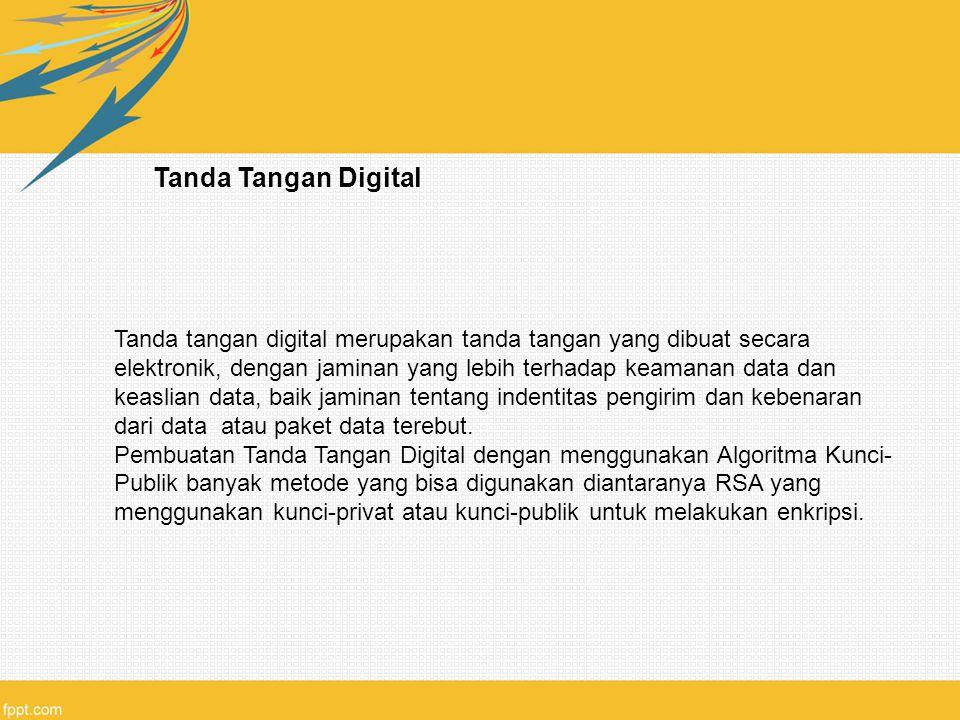 Tanda Tangan Digital Tanda tangan digital merupakan tanda tangan yang dibuat secara elektronik, dengan jaminan yang lebih terhadap keamanan data dan keaslian data, baik jaminan tentang indentitas pengirim dan kebenaran dari data atau paket data terebut.