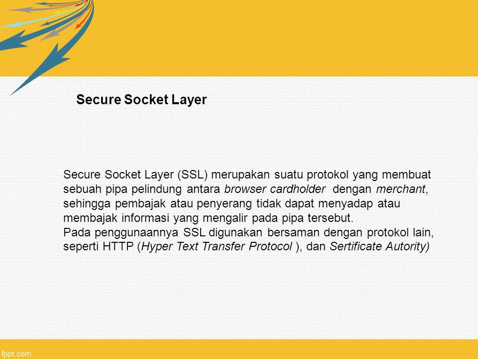 Secure Socket Layer Secure Socket Layer (SSL) merupakan suatu protokol yang membuat sebuah pipa pelindung antara browser cardholder dengan merchant, sehingga pembajak atau penyerang tidak dapat menyadap atau membajak informasi yang mengalir pada pipa tersebut.